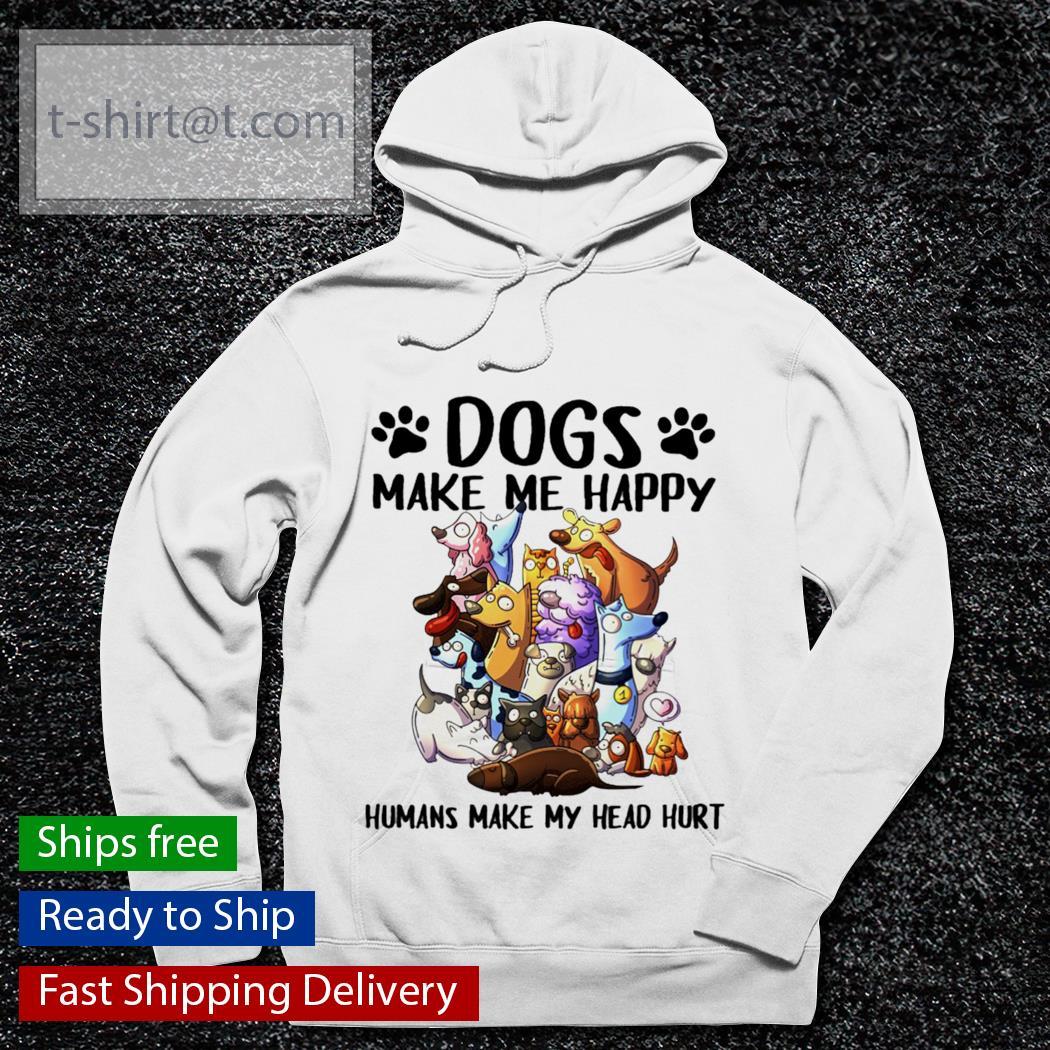 Dog make Me happy Humans make My head hurt funny s hoodie