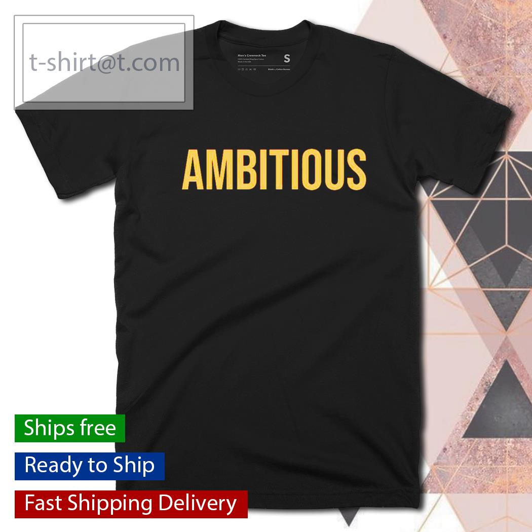 Ambitious shirt, hoodie, sweater and V-neck t-shirt