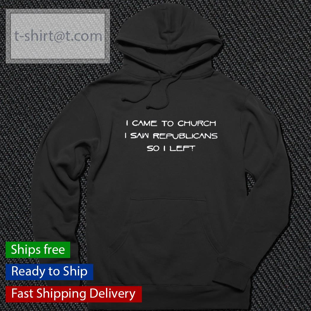 I came to church I saw republicans so I left s hoodie
