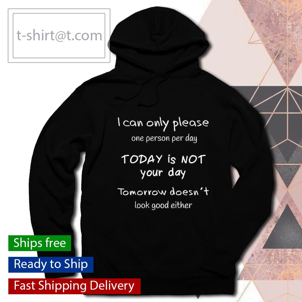 I can only please one person a day Today is not Your day s hoodie