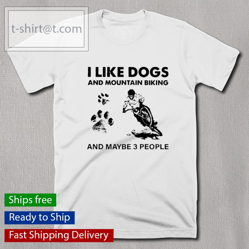 I like dogs and mountain biking and maybe 3 people shirt