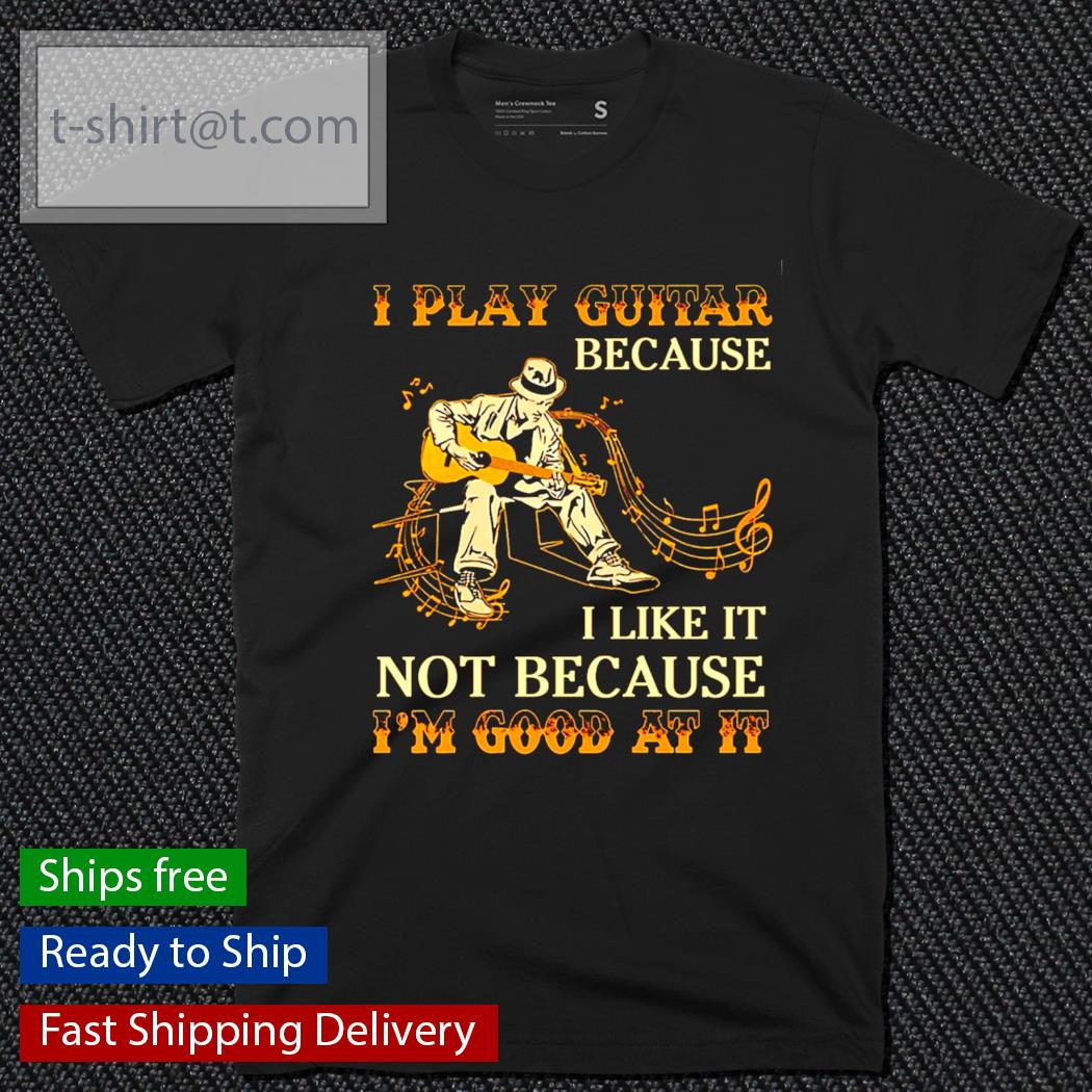 I play guitar because I like it not because I'm good at it shirt