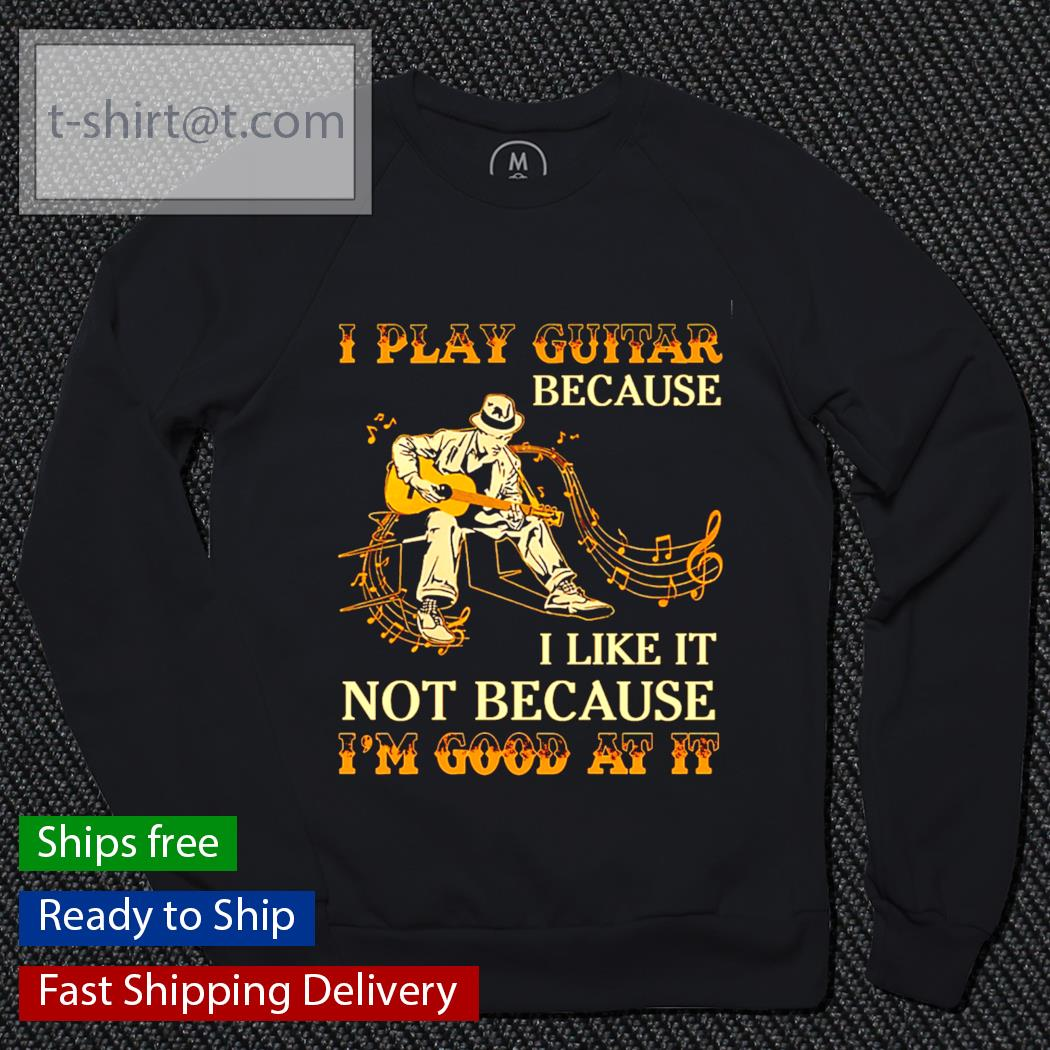 I play guitar because I like it not because I'm good at it s sweater