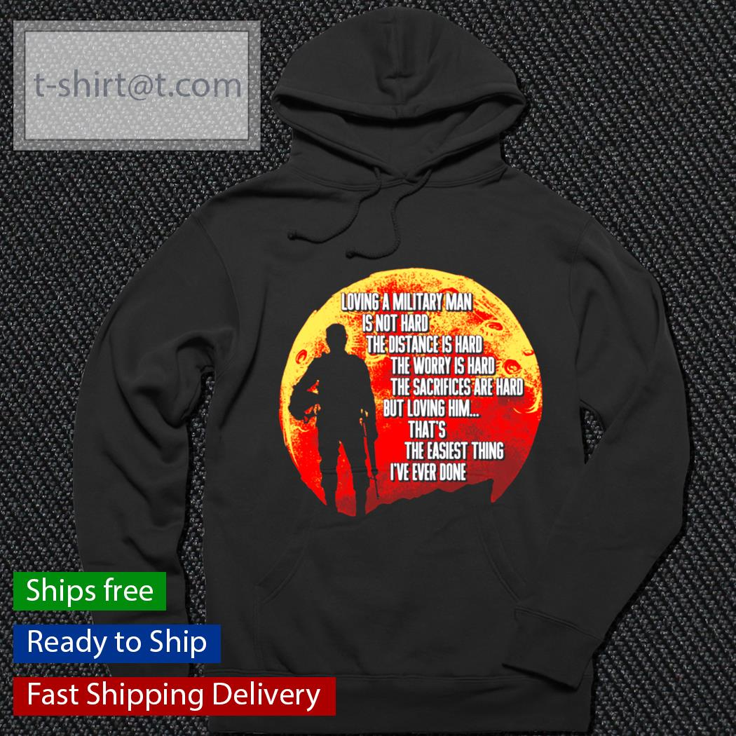 Loving a military man is not hard the distance is hard the worry is hard s hoodie