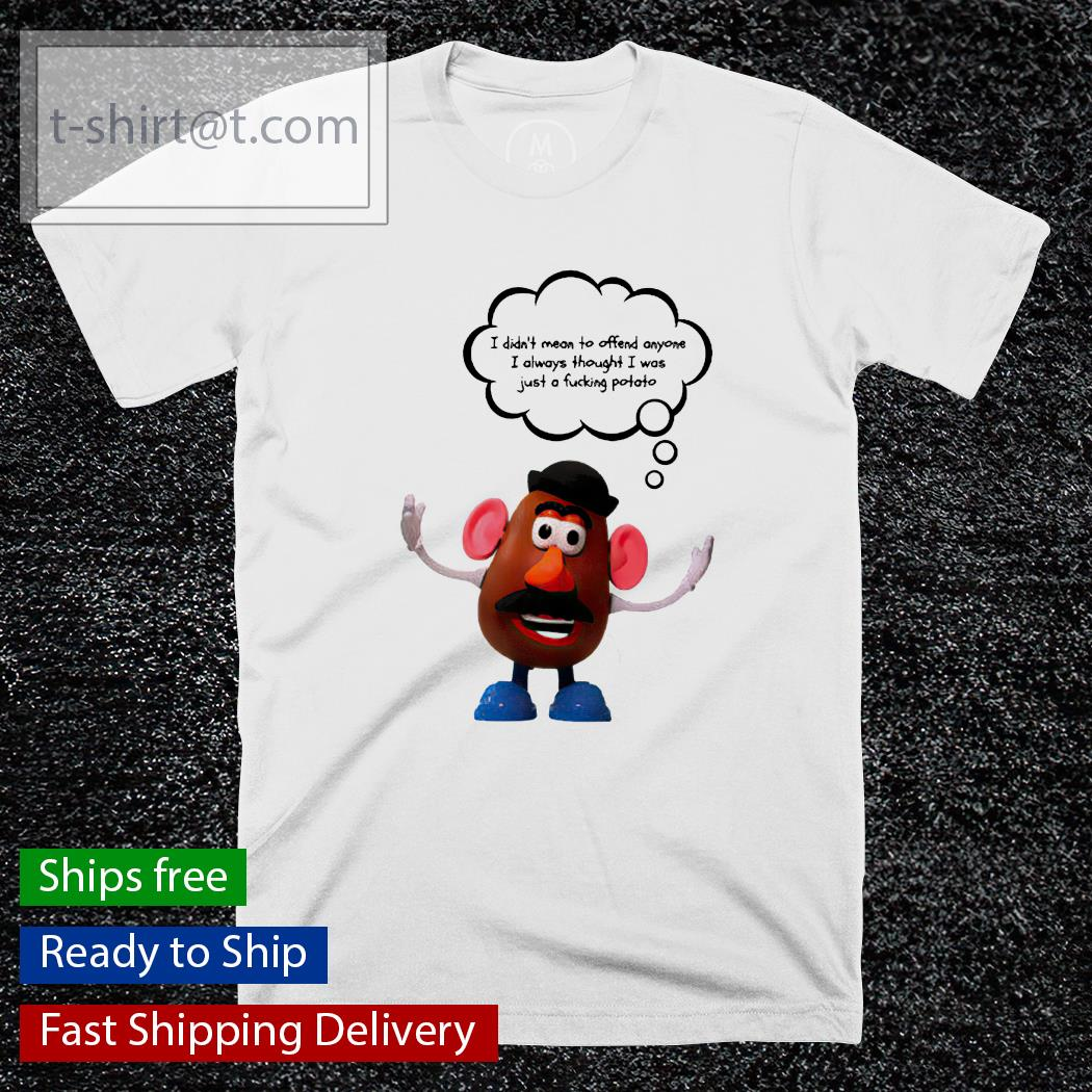 Mr Patate I didn't mean to offend anyone I always thought I was just a fucking potato shirt