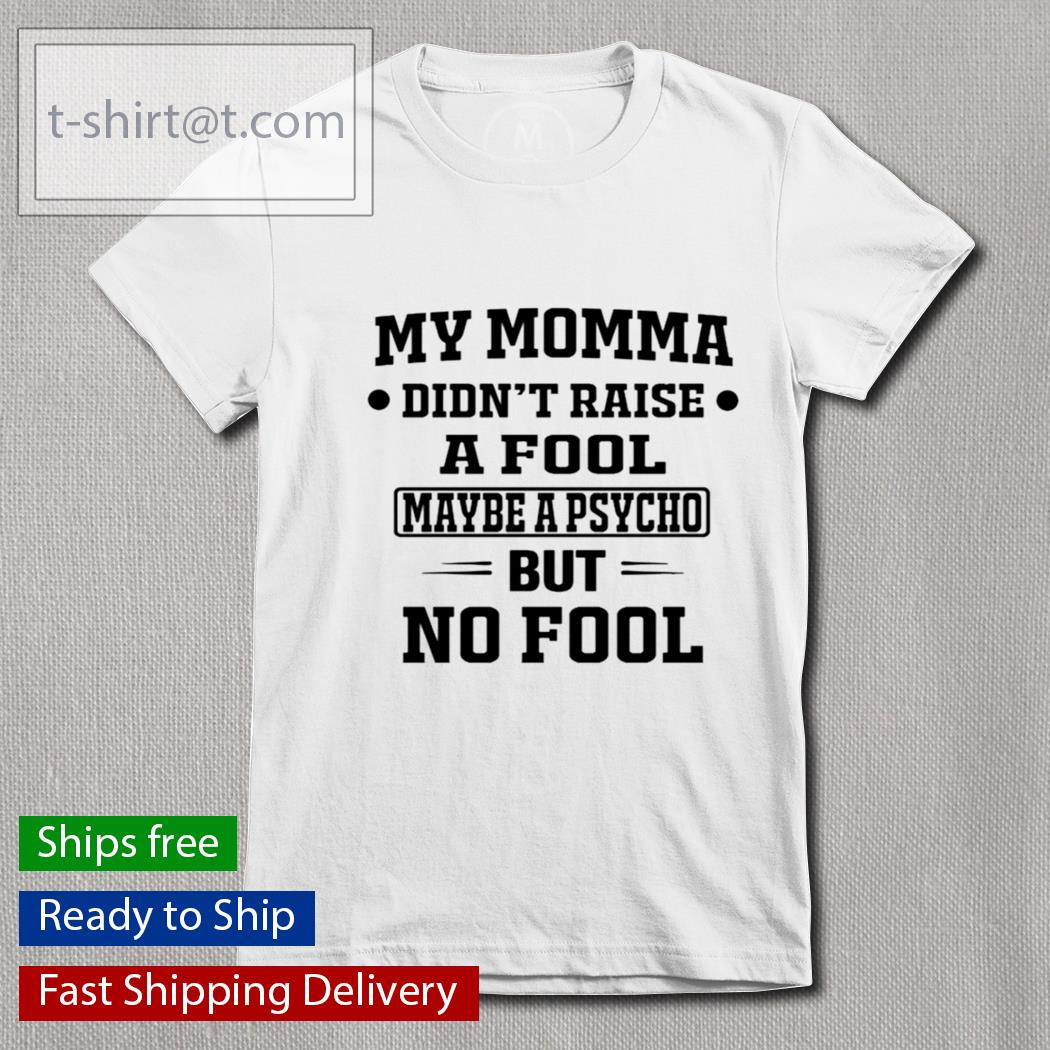 My momma didn't raise a fool maybe a psycho but no fool s Ladies-tee