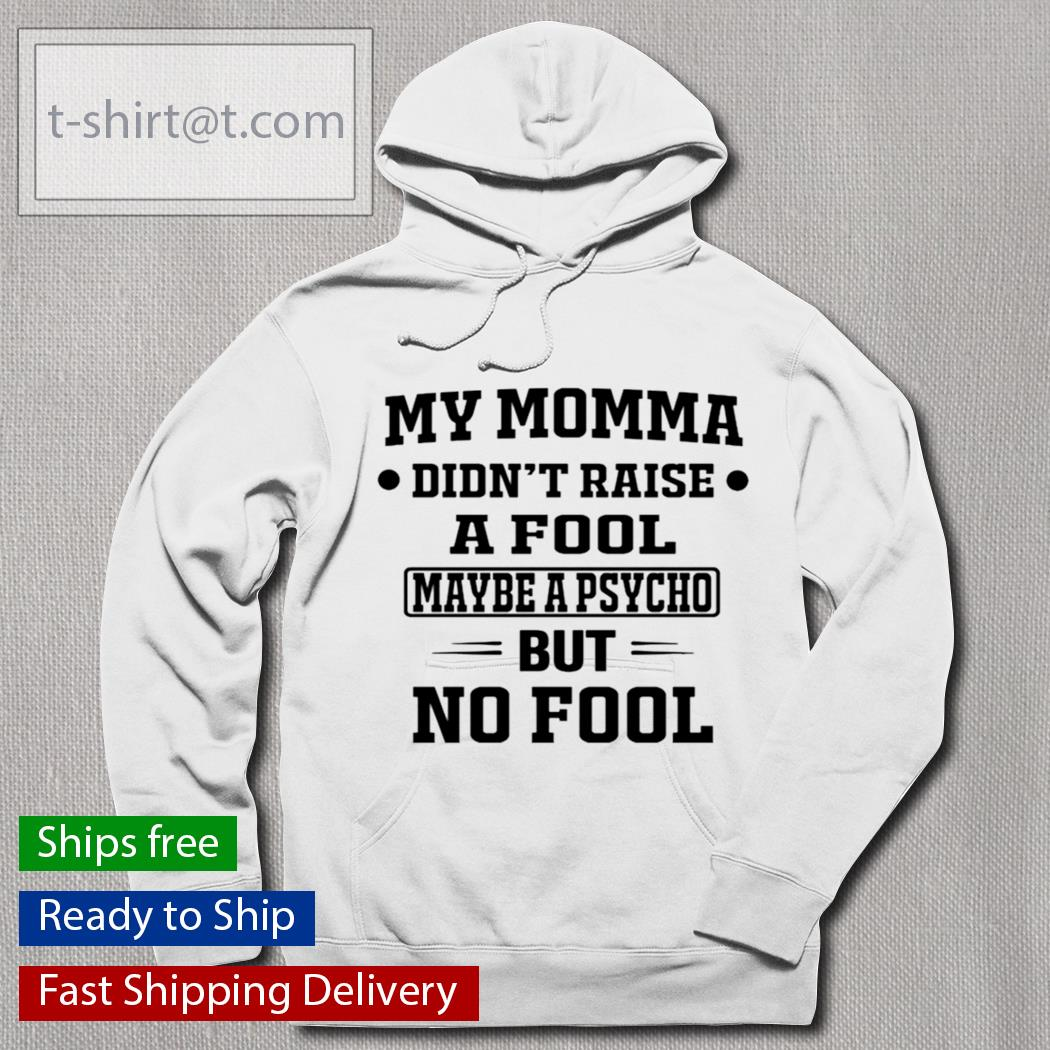 My momma didn't raise a fool maybe a psycho but no fool s hoodie