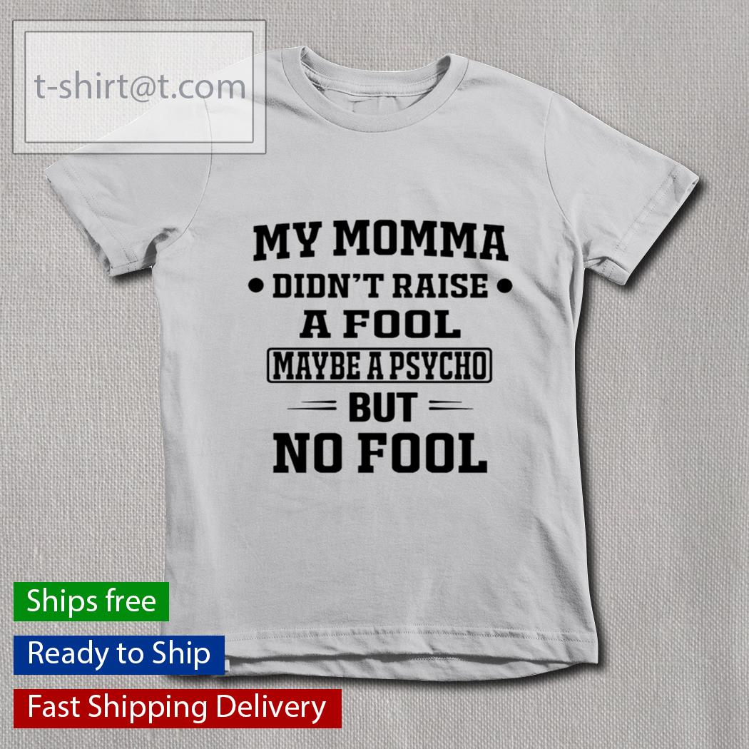 My momma didn't raise a fool maybe a psycho but no fool s youth-tee
