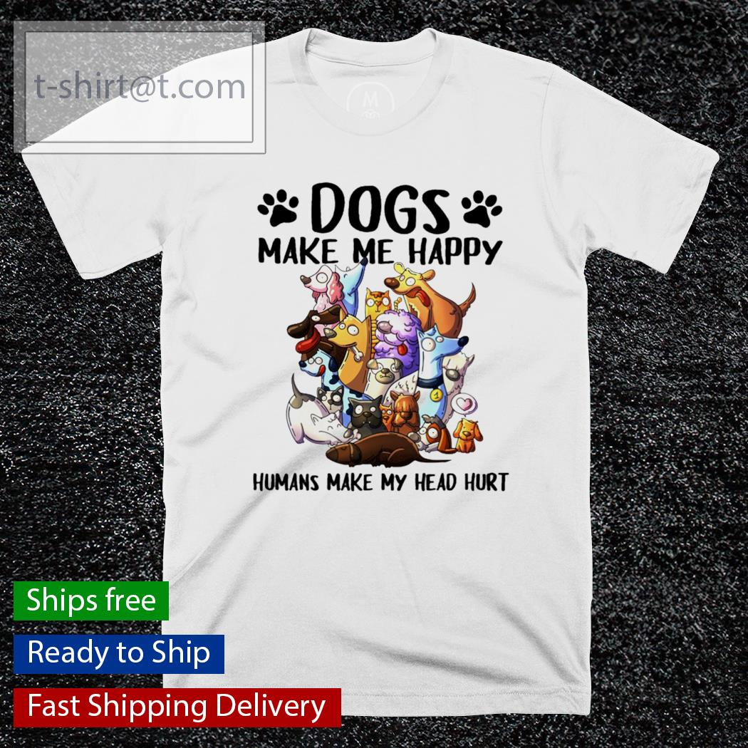 Dog make Me happy Humans make My head hurt funny shirt