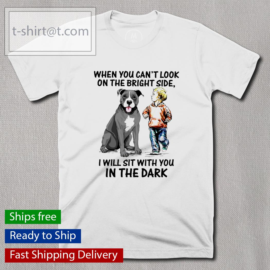 Pitbull when you can't look on the bright side I will sit with you in the dark shirt