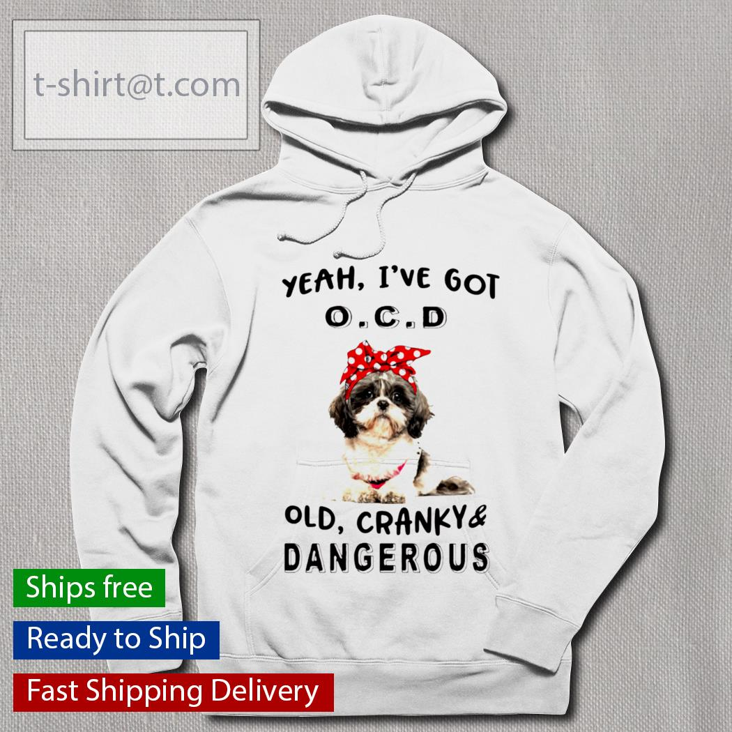 Shih Tzu yeah I've got OCD old cranky and dangerous s hoodie