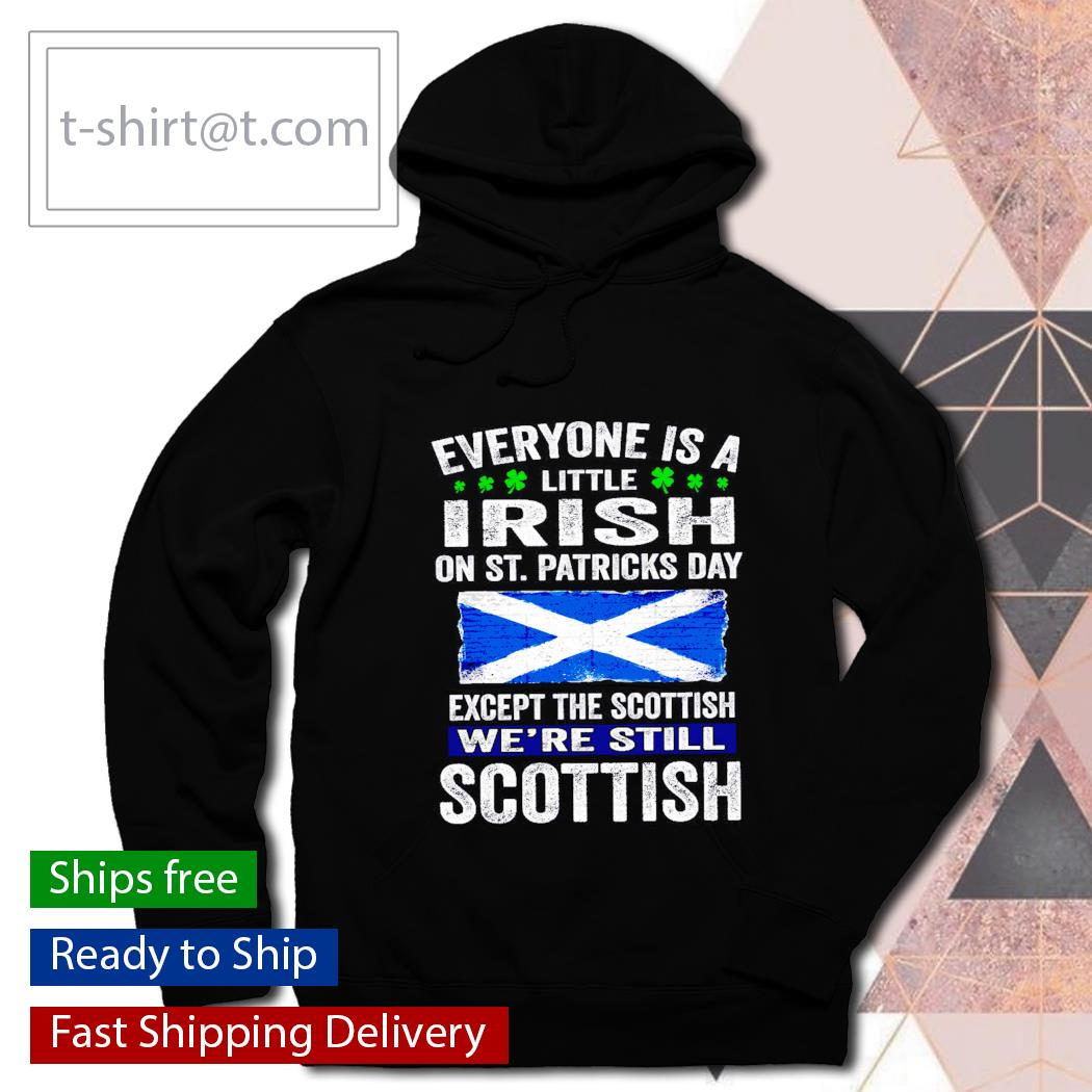St. Patrick's Day Everyone is a little Irish on St. Patrick's Day except Scottish We're still Scottish s hoodie