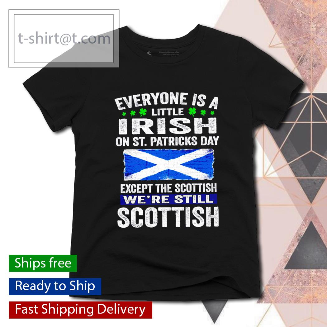 St. Patrick's Day Everyone is a little Irish on St. Patrick's Day except Scottish We're still Scottish s ladies-tee