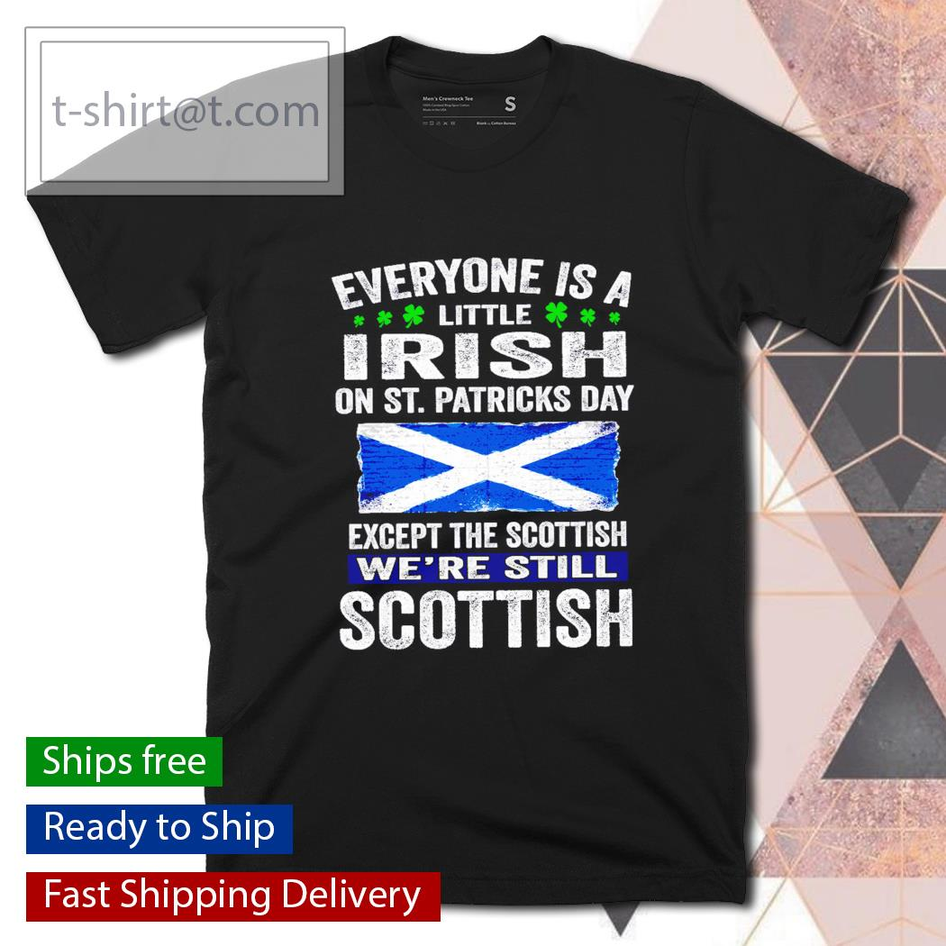 St. Patrick's Day Everyone is a little Irish on St. Patrick's Day except Scottish We're still Scottish shirt