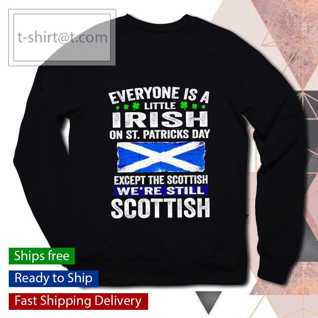 St. Patrick's Day Everyone is a little Irish on St. Patrick's Day except Scottish We're still Scottish s sweater