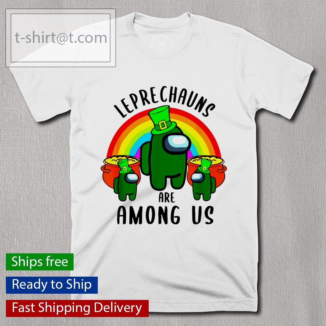 St.Patrick's Day Leprechauns are Among Us shirt