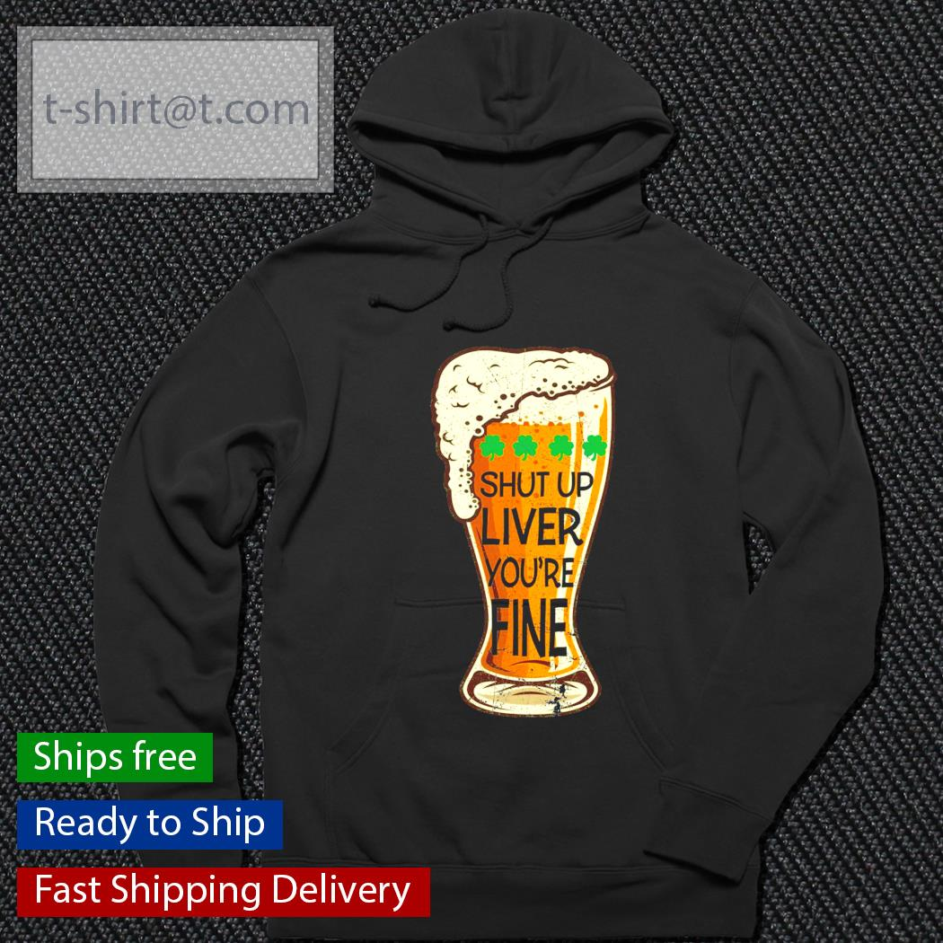 St.Patrick's Day beer shut up liver you're fine s hoodie