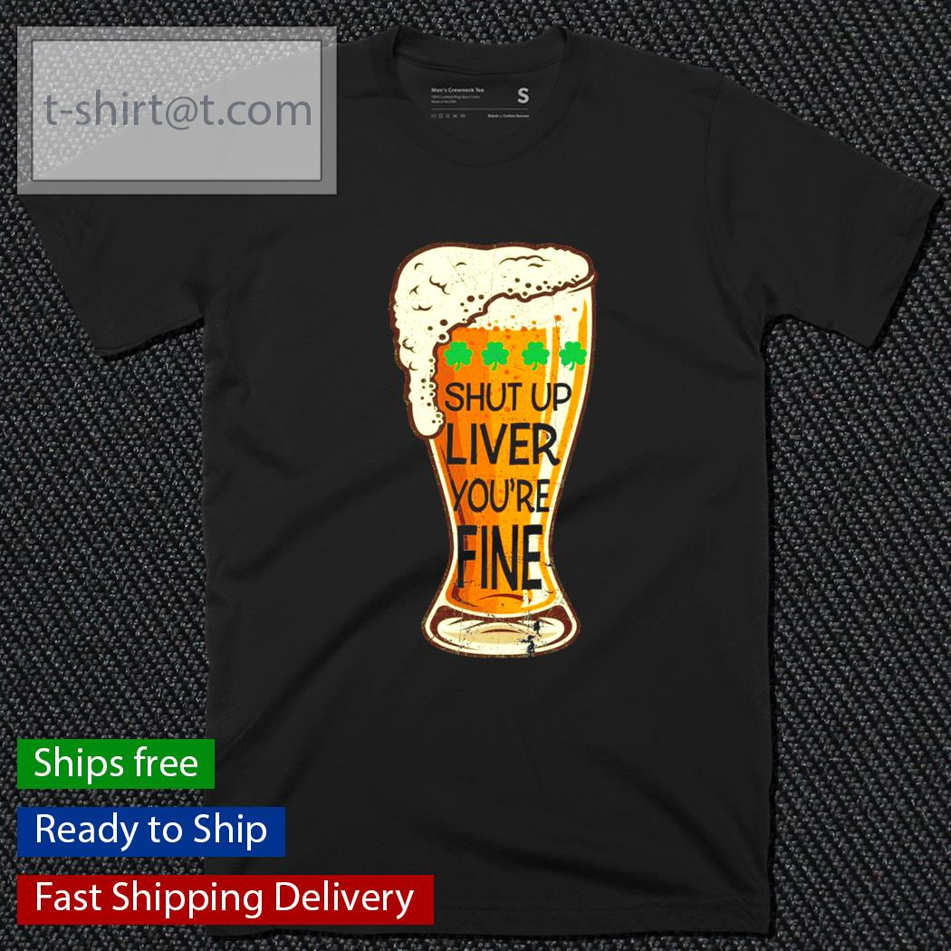 St.Patrick's Day beer shut up liver you're fine shirt