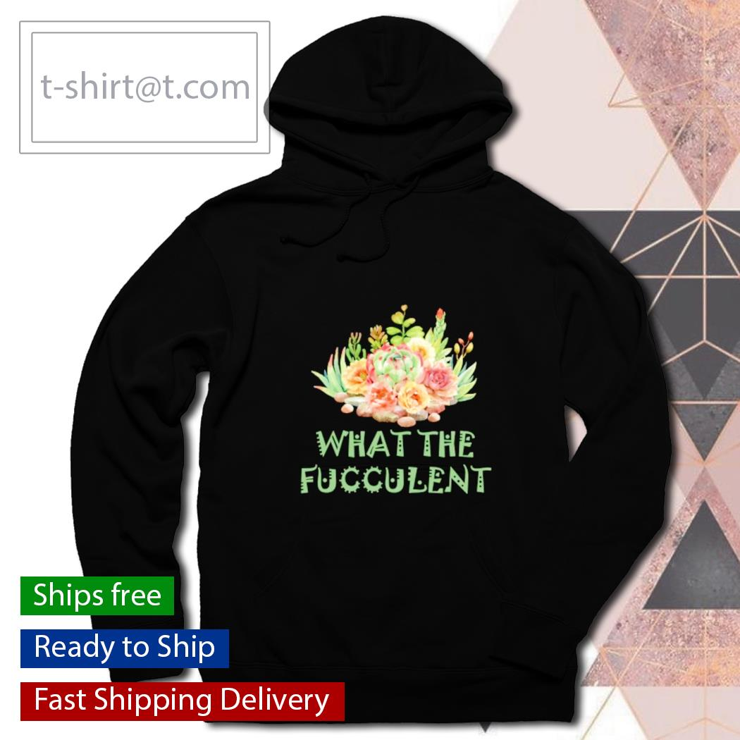 What the fucculent cactus s hoodie