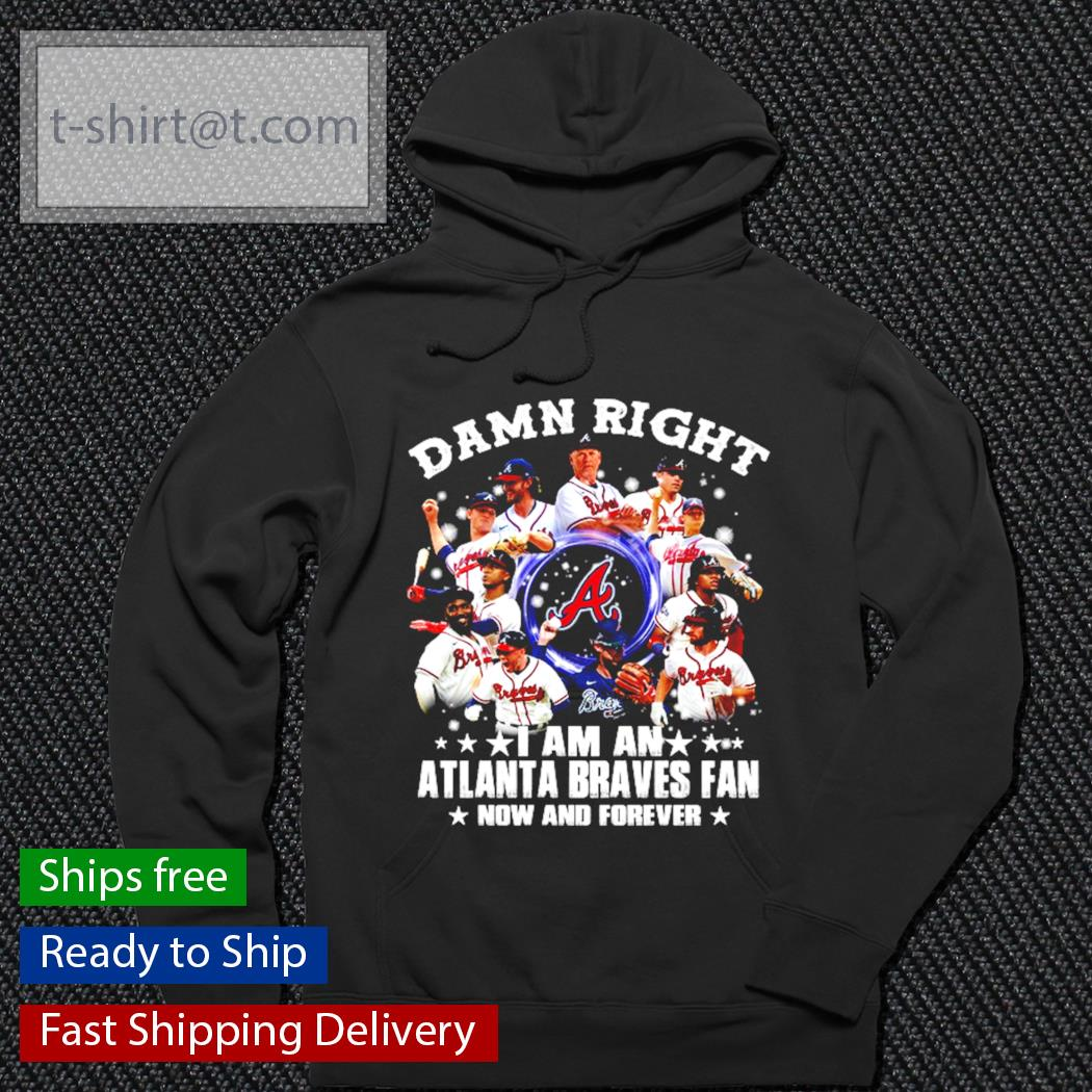 Alabama Damn right I am an Atlanta Braves Fan now and forever s hoodie