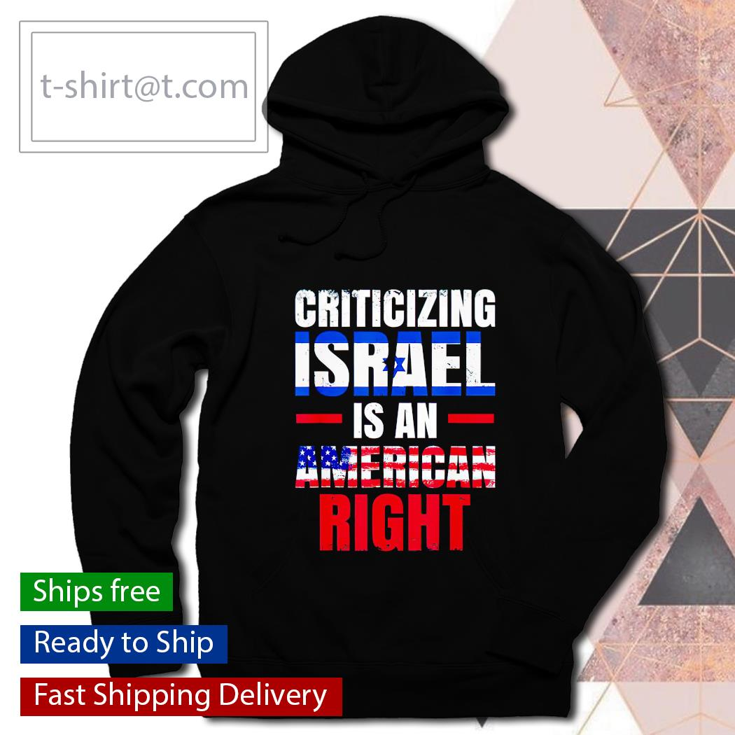 Criticizing Israel is an American right shirt, hoodie and sweats hoodie