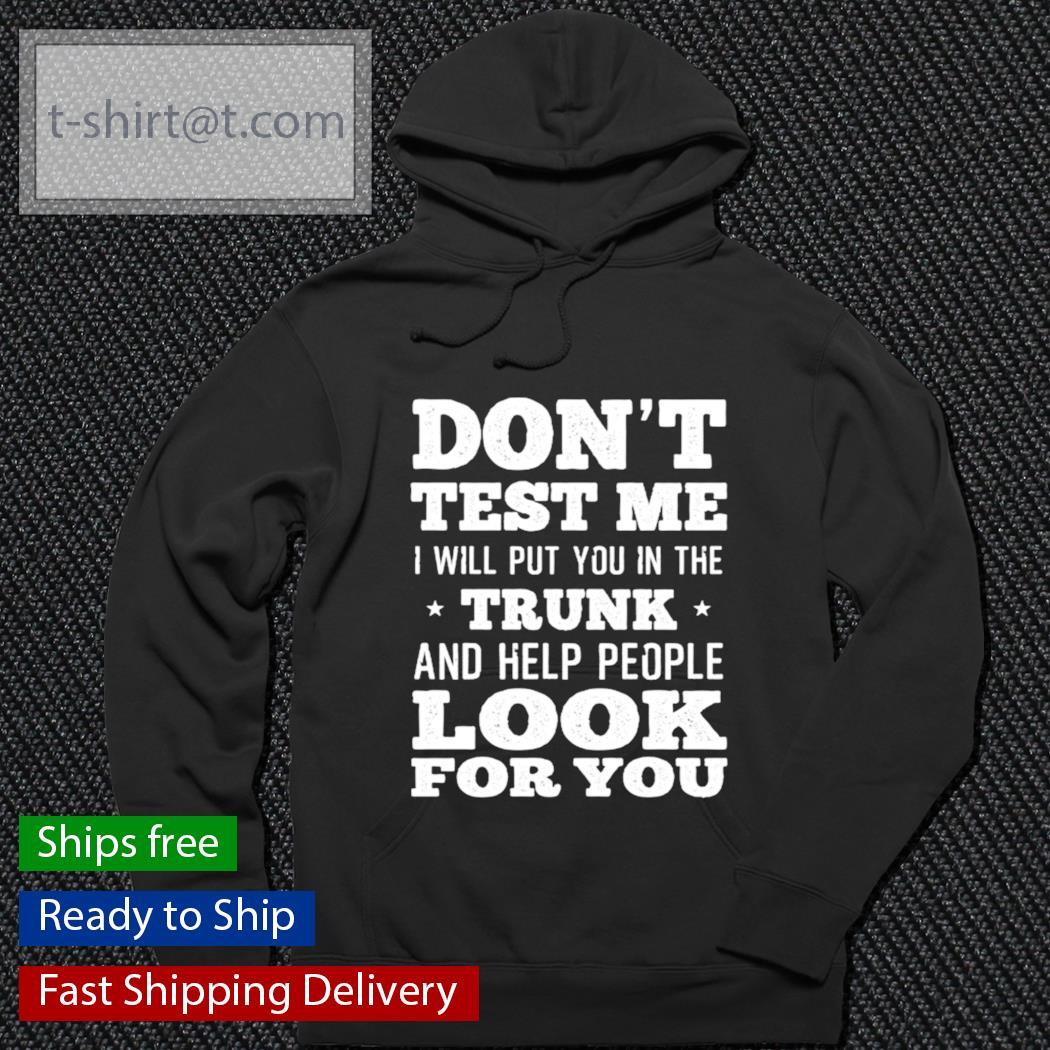 Don't test me I will put you in the trunk and help people look for you s hoodie