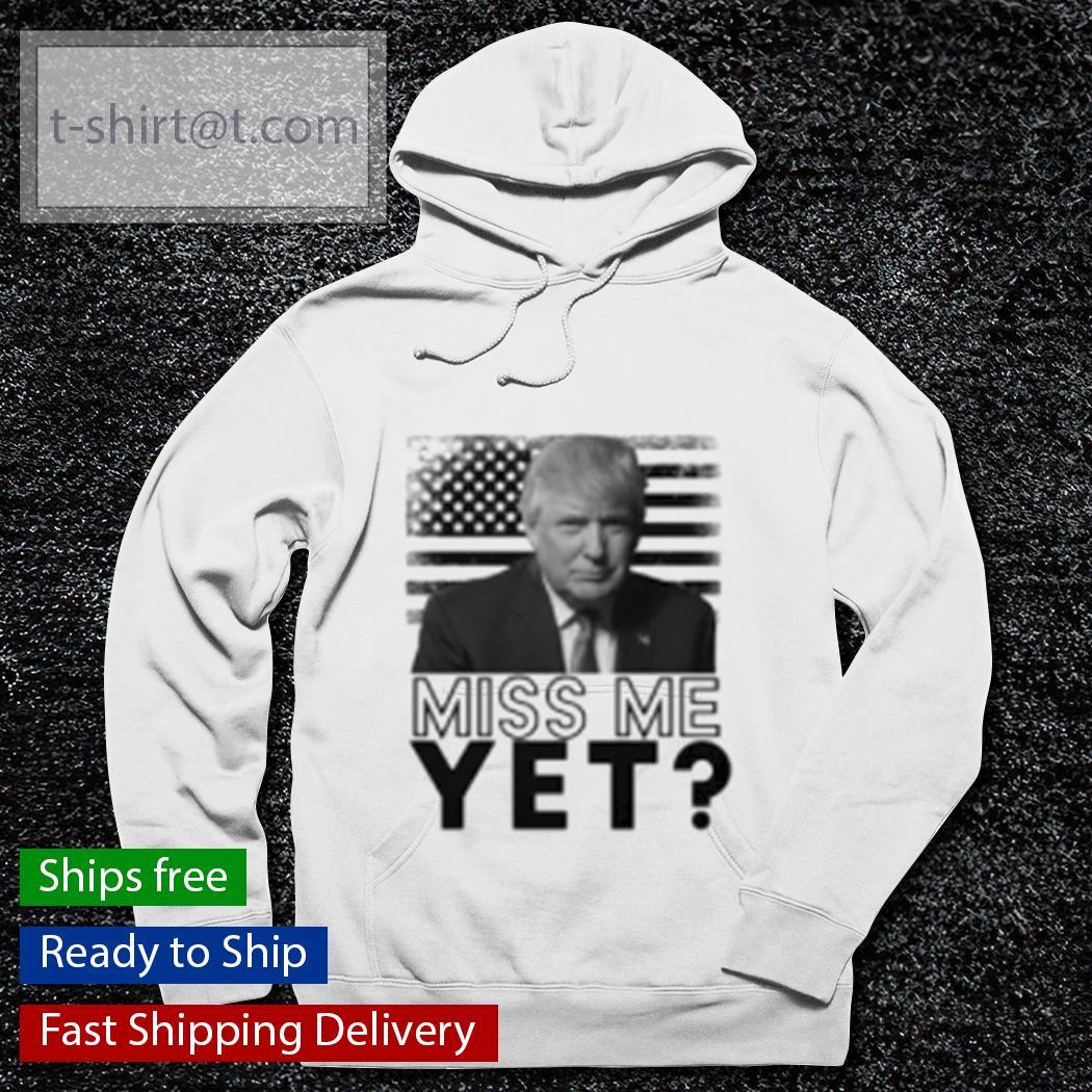 Donald Trump miss me yet Veteran s hoodie