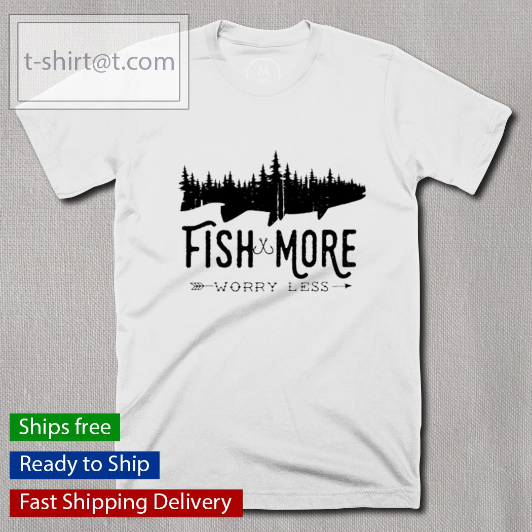 Fish and more worry less shirt