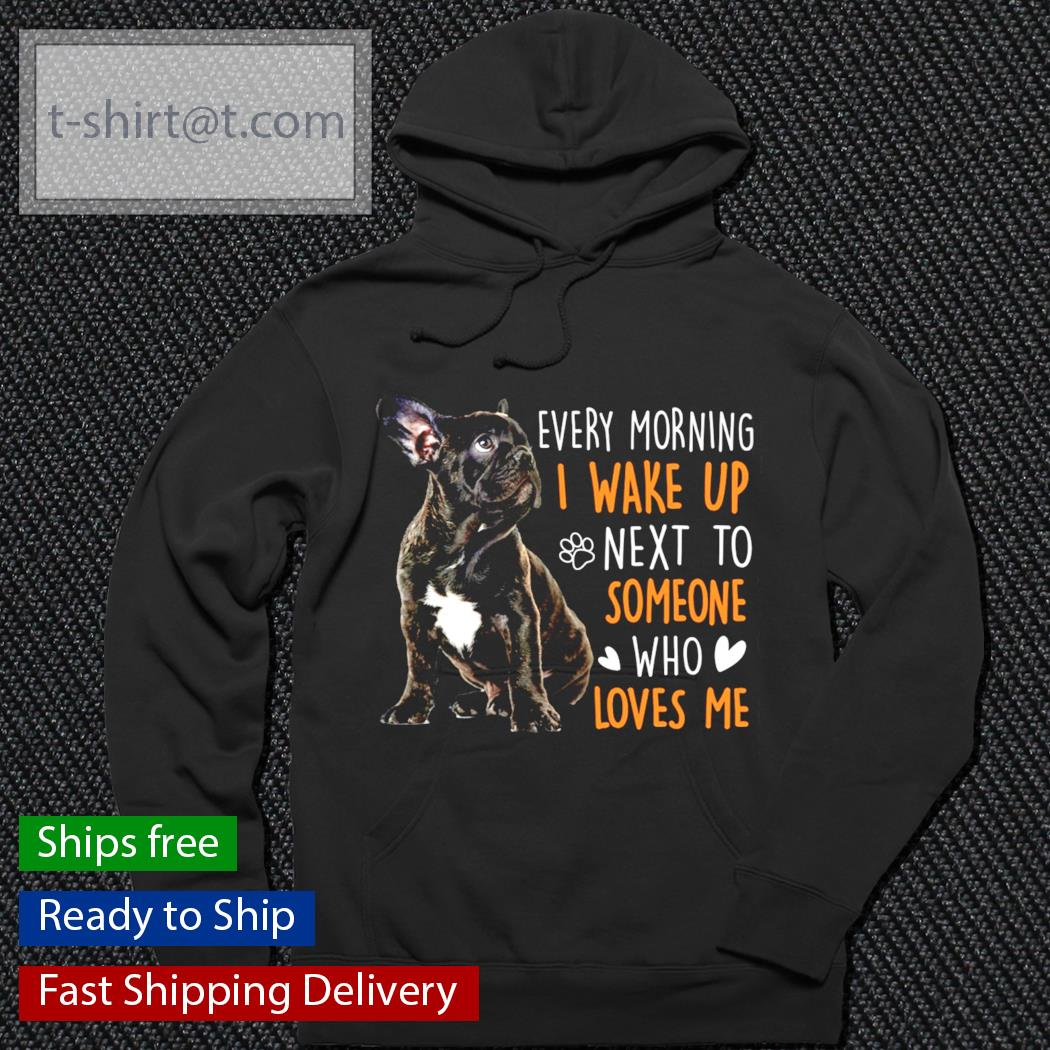 French Bulldog every morning I wake up next to someone who loves me s hoodie