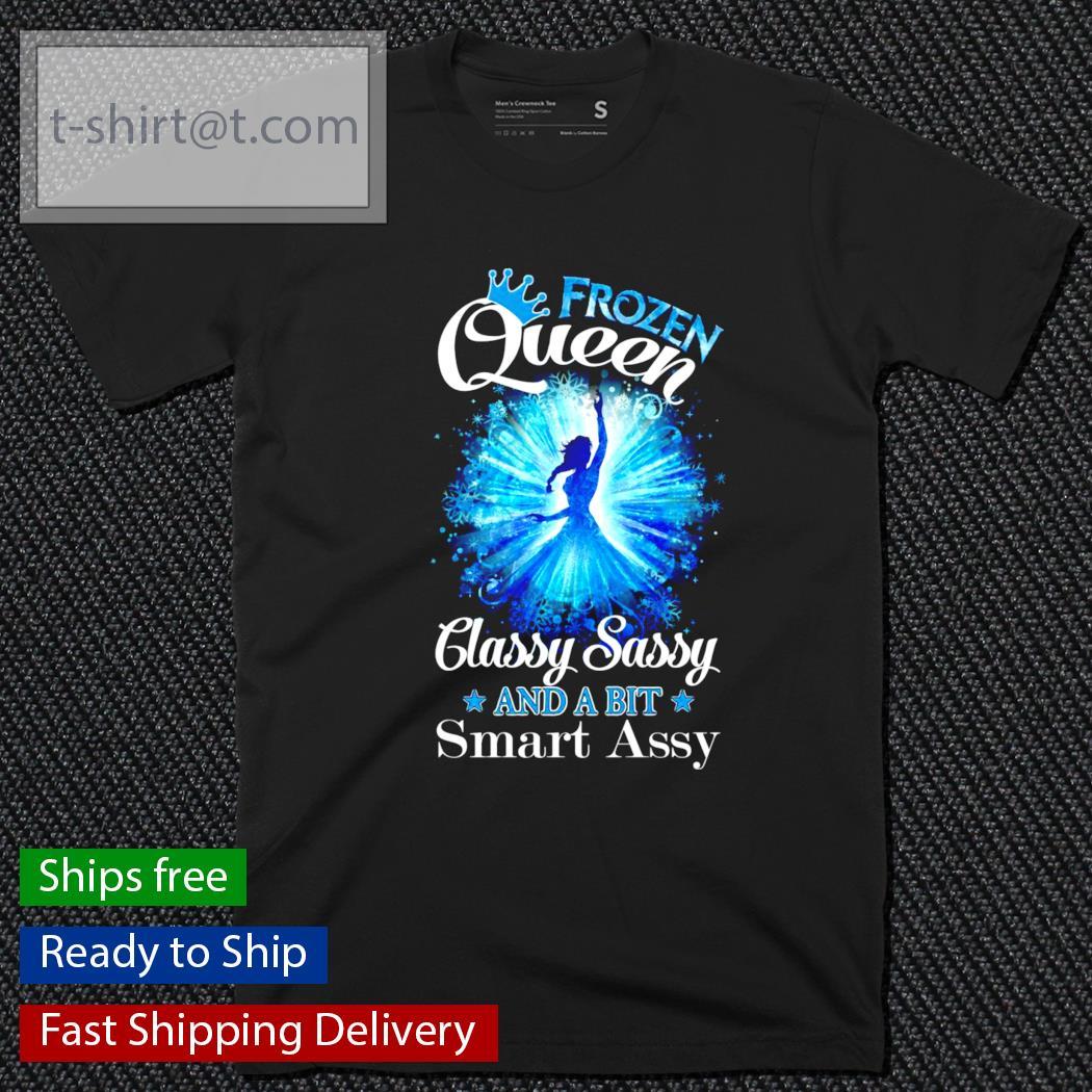 Frozen Queen classy sassy and a bit smart assy shirt
