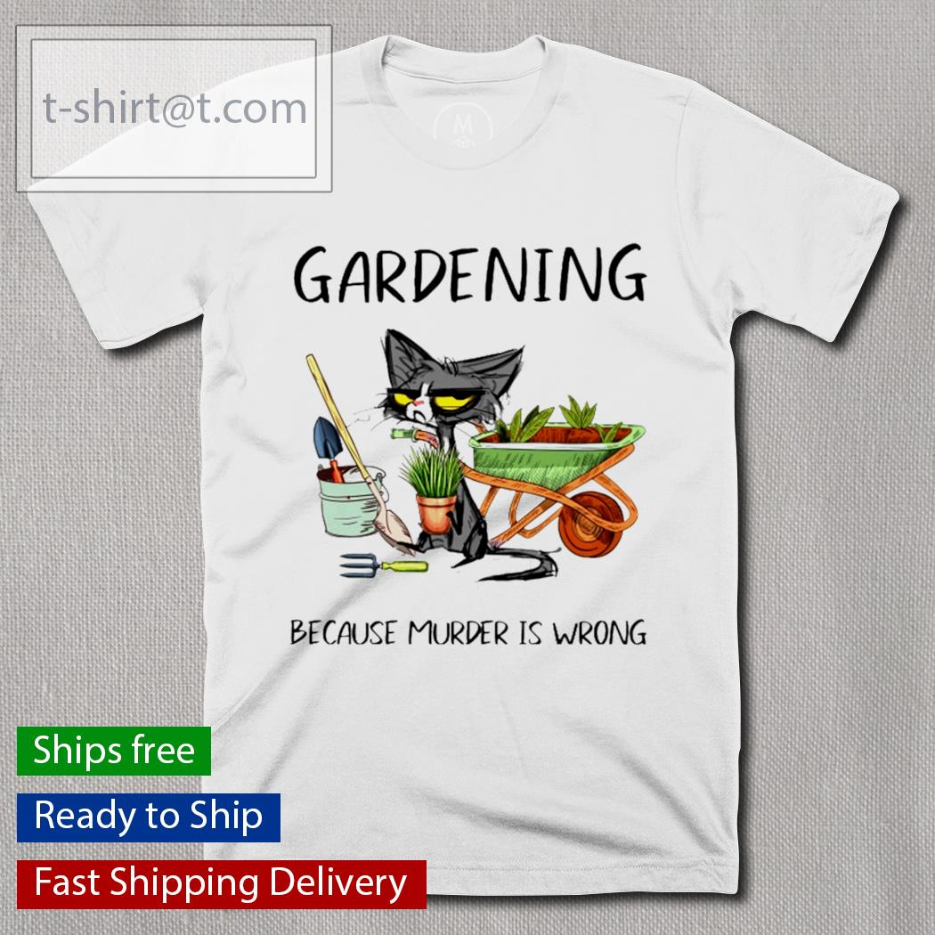 Gardening because murder is wrong Cat shirt
