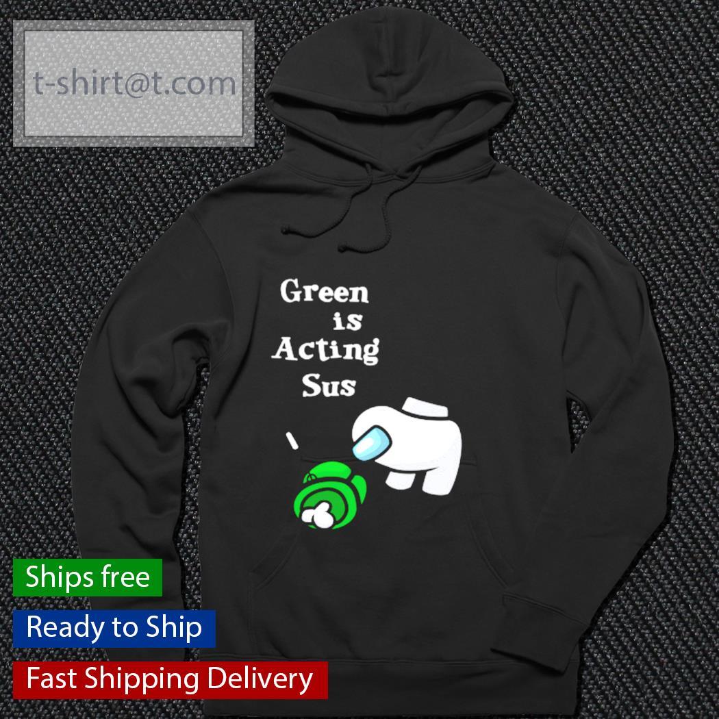 Green is Acting Sus Among Us s hoodie