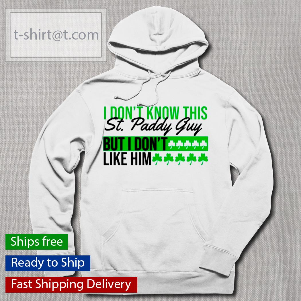 I don't know this St.Patrick's Day guy but I don't like him s hoodie