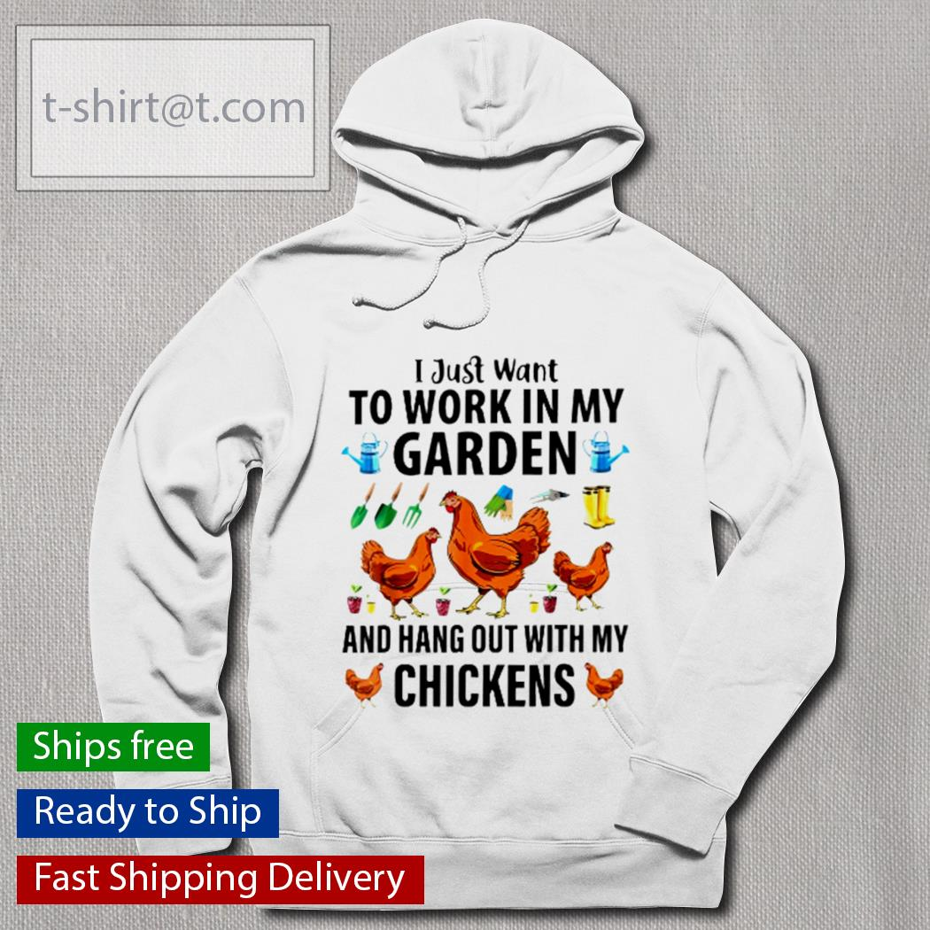 I just want to work in my graden and hang out with my chickens s hoodie
