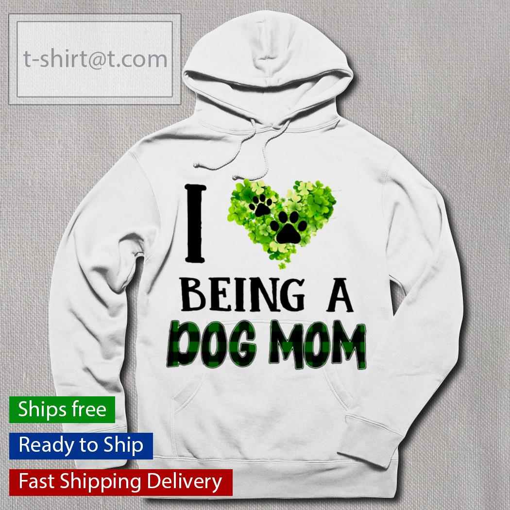 I love being a dog mom St.Patrick's Day s hoodie