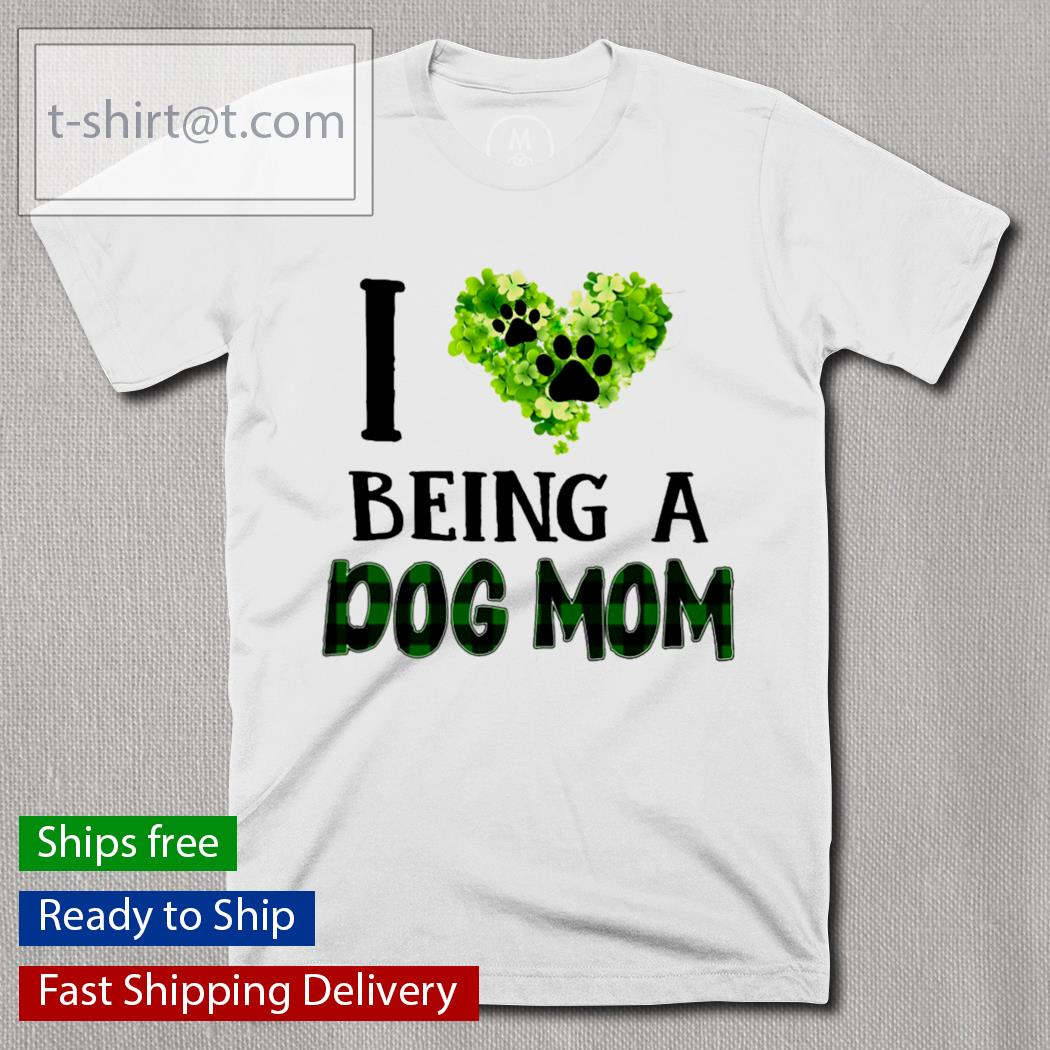 I love being a dog mom St.Patrick's Day shirt