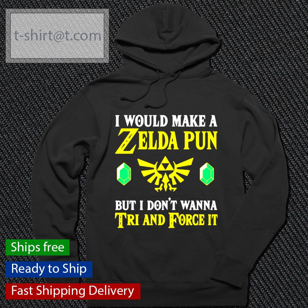 I would make a Zelda Pun but I don't wanna tri and force it s hoodie