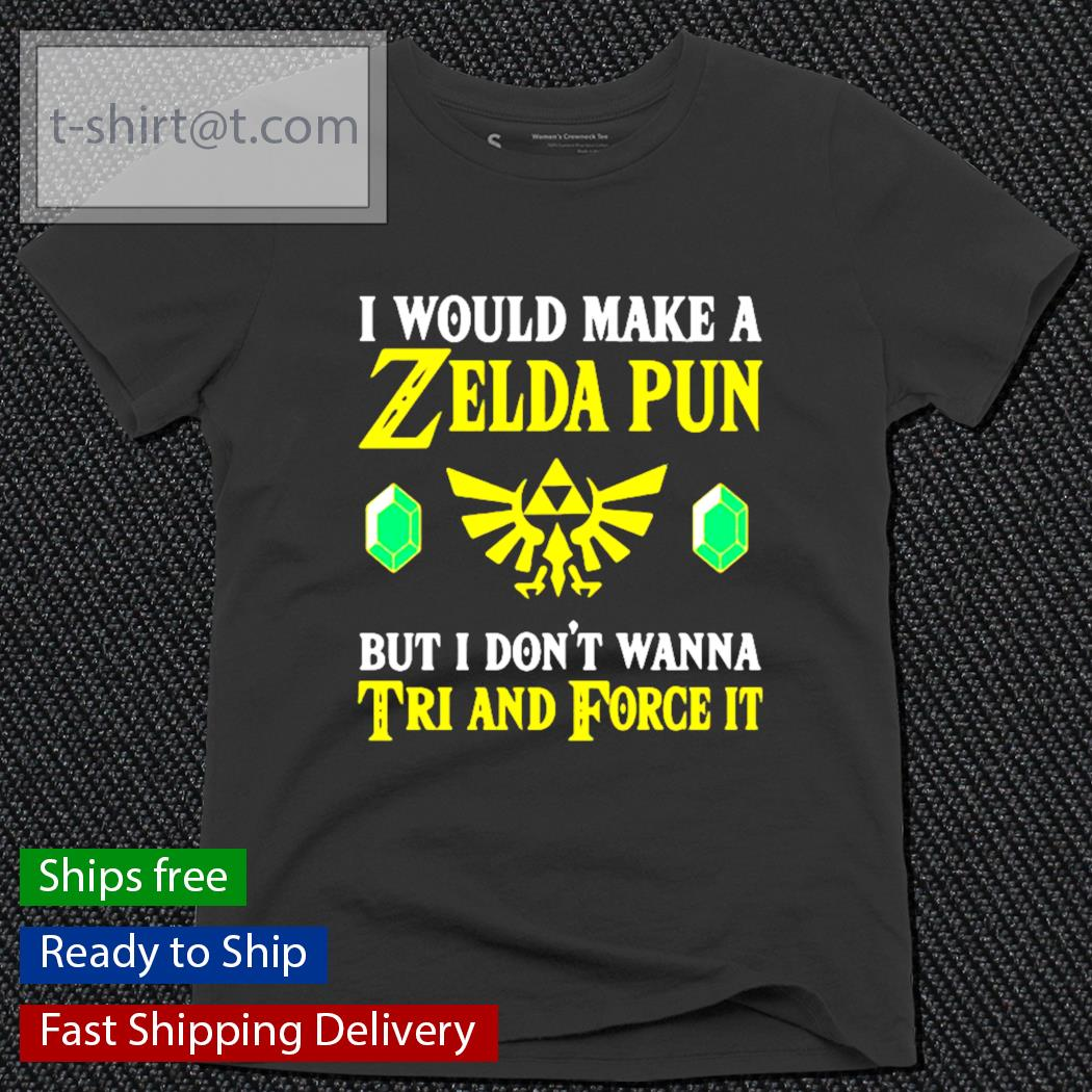 I would make a Zelda Pun but I don't wanna tri and force it s ladies-tee