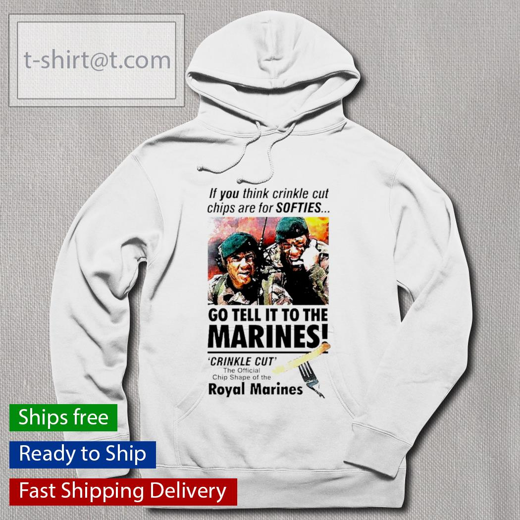 If you think crinkle cut chips are for softies go tell it to the Marines Royal Marines s hoodie