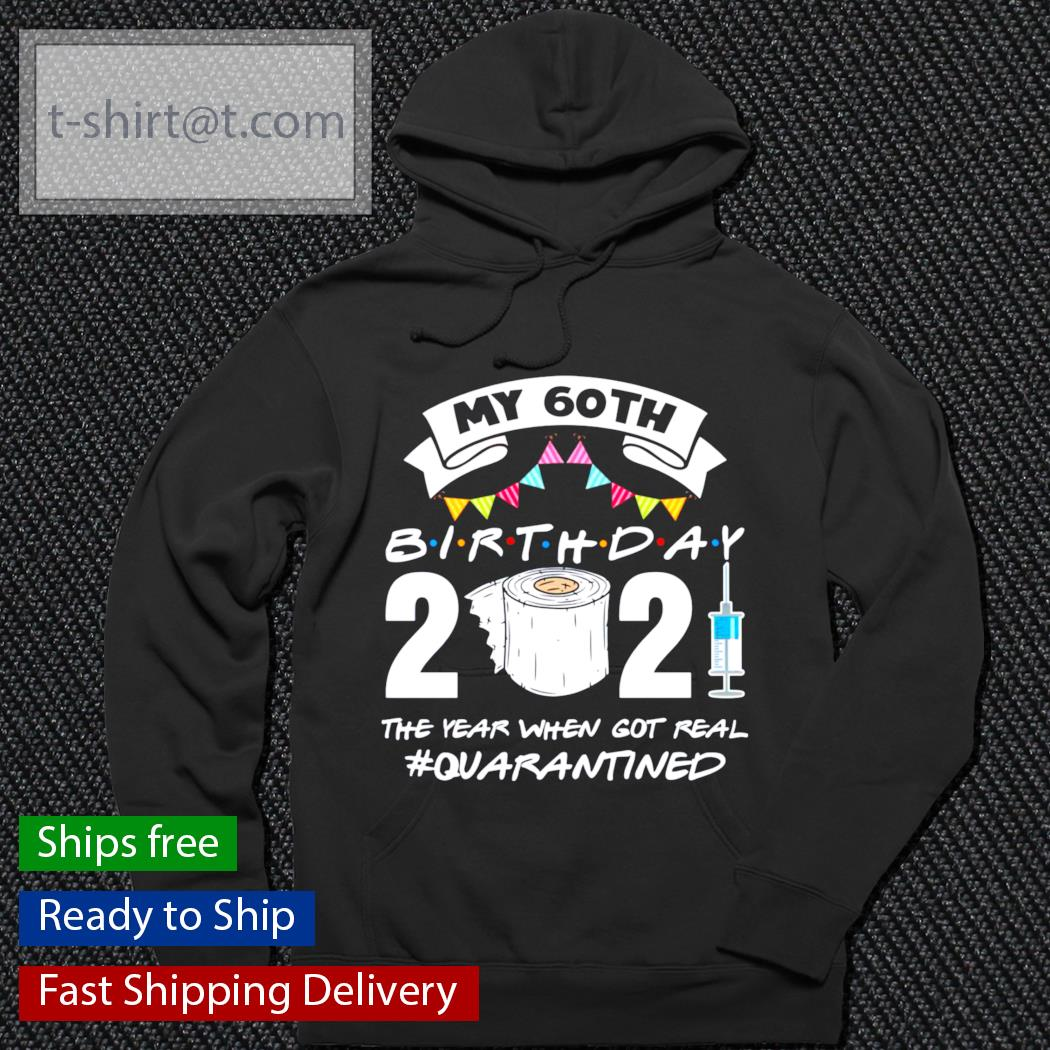 My 60th birthday 2021 the year when got you quarantined s hoodie