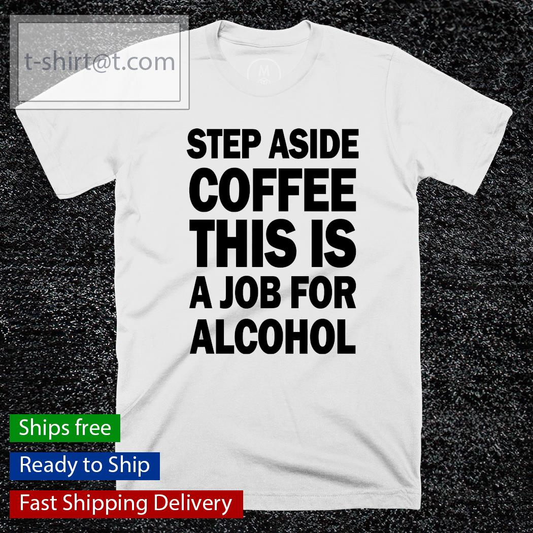 Step aside coffee this is a job for alcohol shirt, hoodie, sweatshirt and women's t-shirt