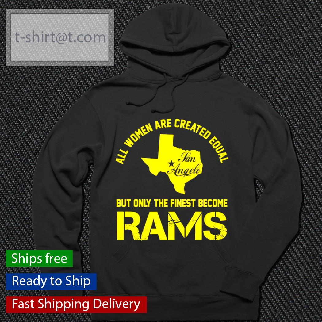 Texas all women are created equal san angles but only finest become rams s hoodie
