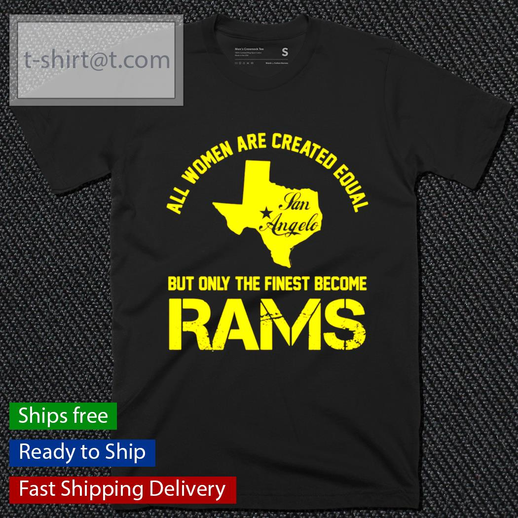 Texas all women are created equal san angles but only finest become rams shirt