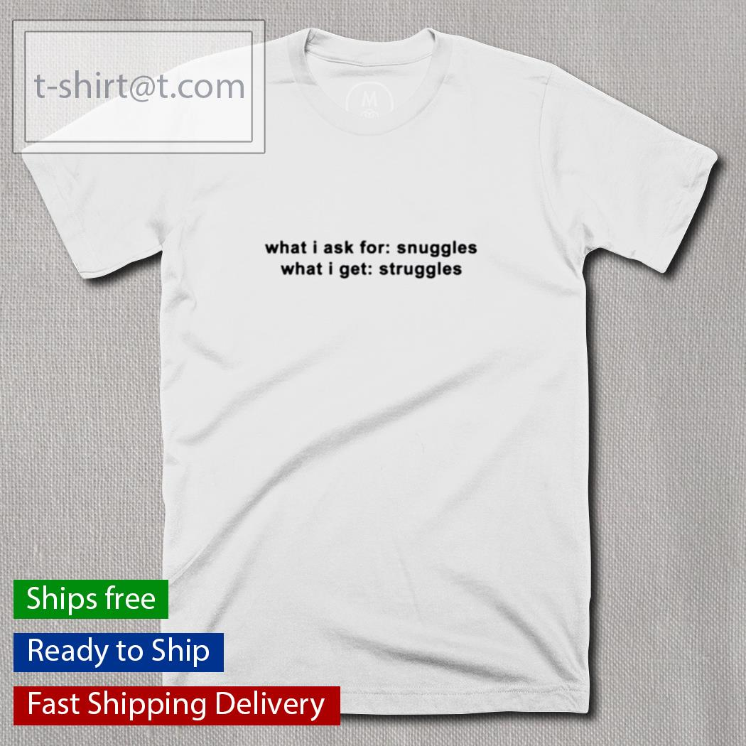 What I ask for snuggles what I get struggles shirt