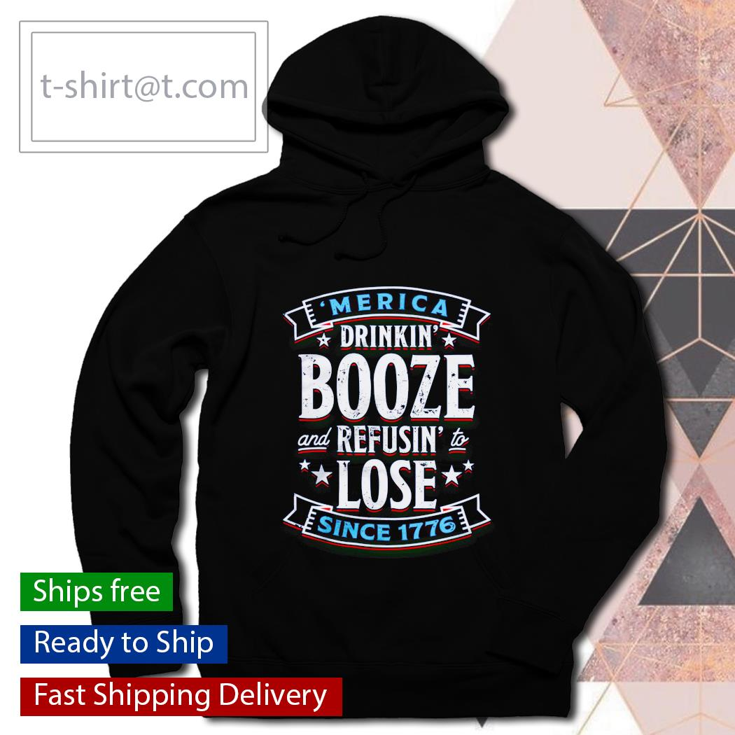 'Merica drinkin' Booze and refusin' to lose since 1776 hoodie