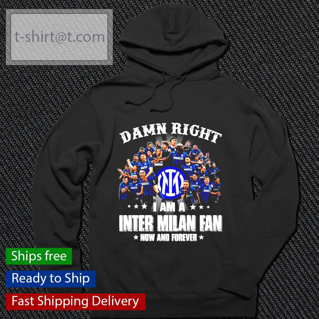 Damn Right I am a Inter Milan fan now and forever hoodie