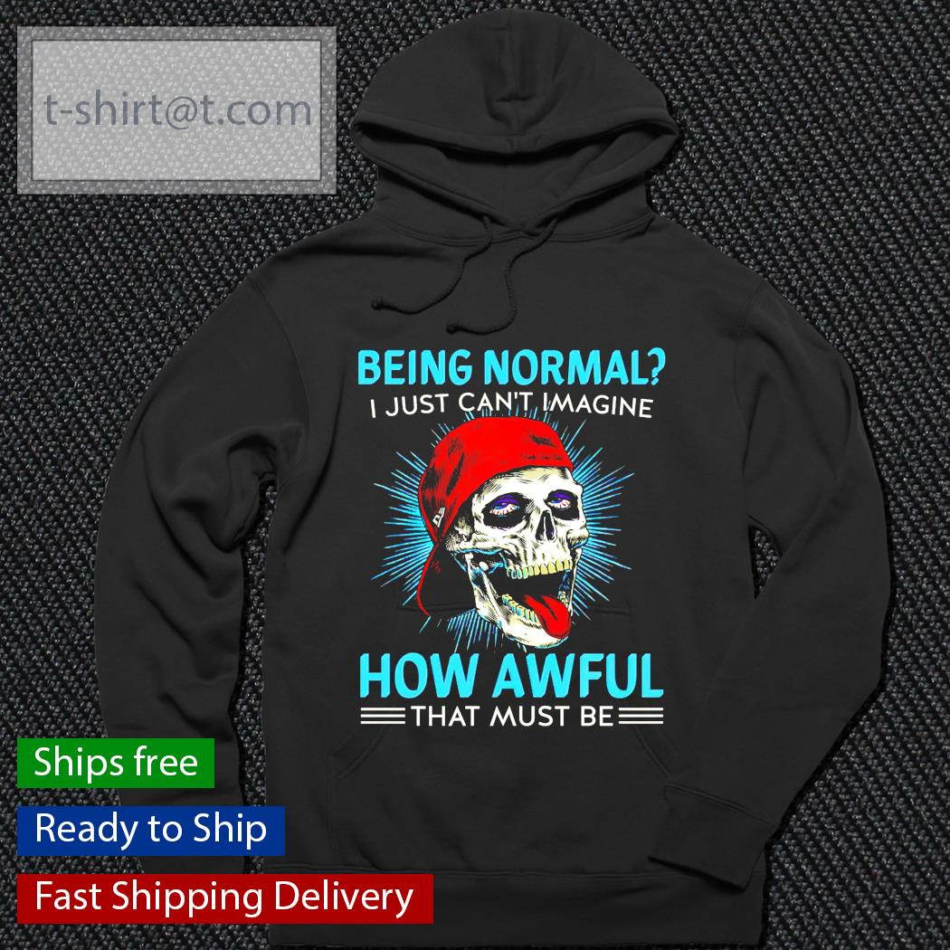 Being normal I just can't imagine how awful that must be hoodie