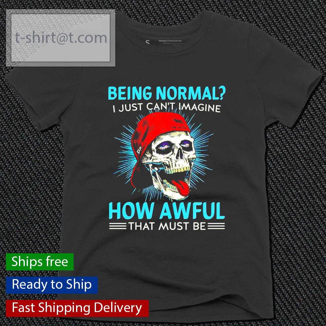 Being normal I just can't imagine how awful that must be ladies-tee