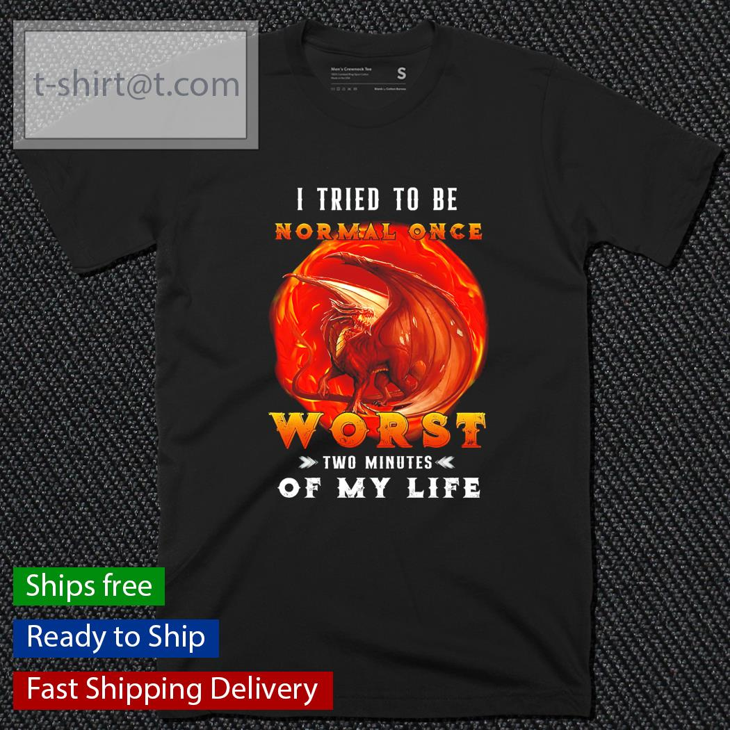 Dragon I tried to be normal once worst two minutes of my life shirt