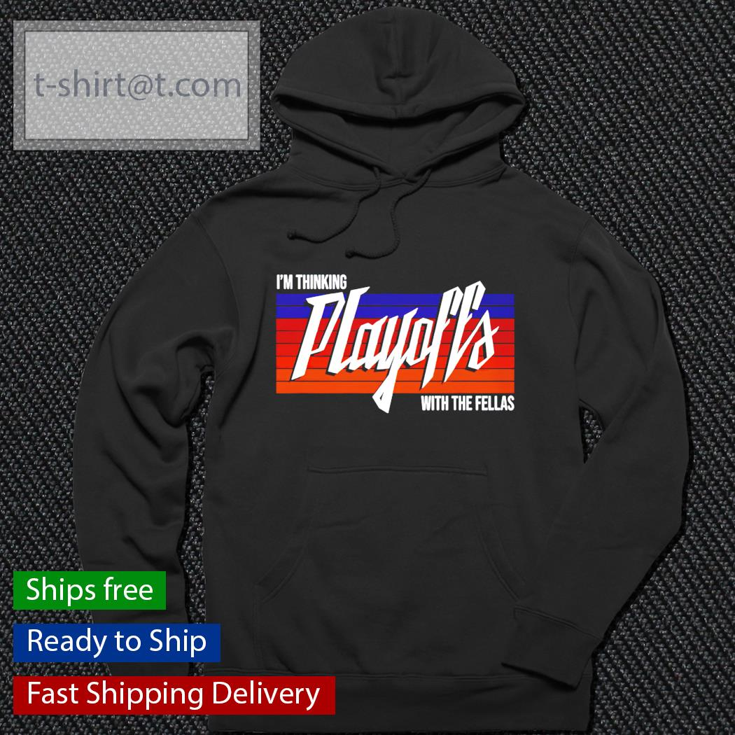 I'm thinking playoffs with the fellas t-s hoodie